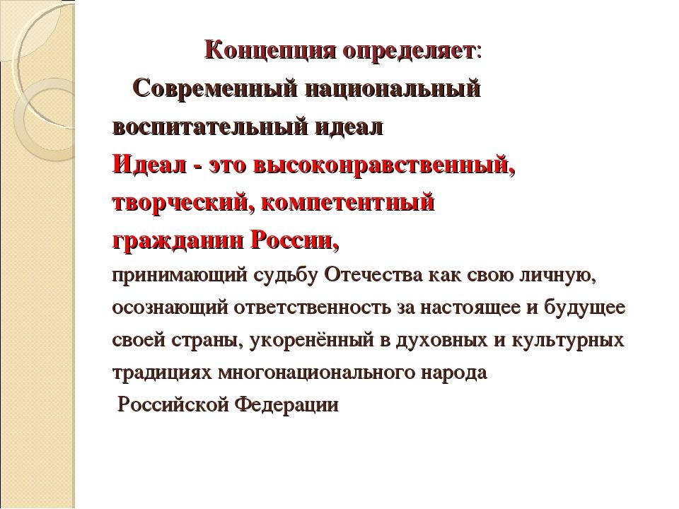 Концепция определяет: Современный национальный воспитательный идеал Идеал -...