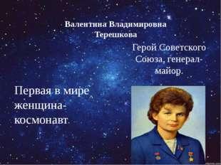 Первая в мире женщина-космонавт Герой Советского Союза, генерал-майор. Валент