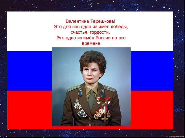 Валентина Терешкова! Это для нас одно из имён победы, счастья, гордости. Это...