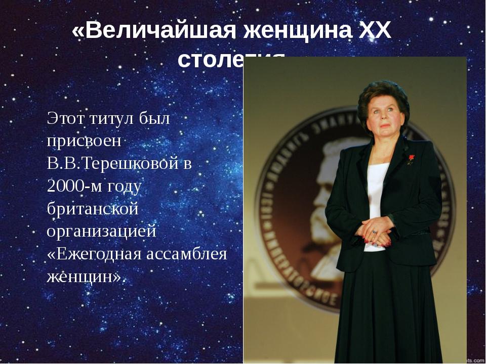 «Величайшая женщина ХХ столетия Этот титул был присвоен В.В.Терешковой в 2000...