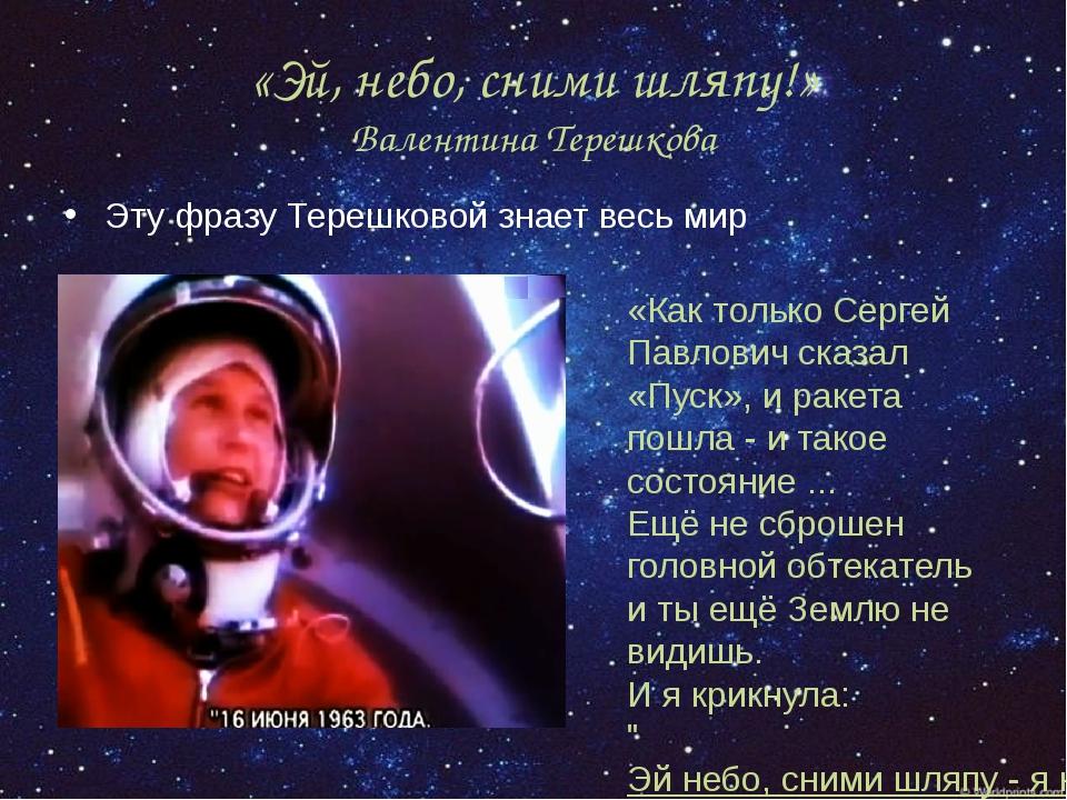 «Эй, небо, сними шляпу!» Валентина Терешкова Эту фразу Терешковой знает весь...