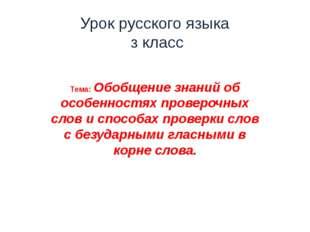 Урок русского языка з класс Тема: Обобщение знаний об особенностях проверочны