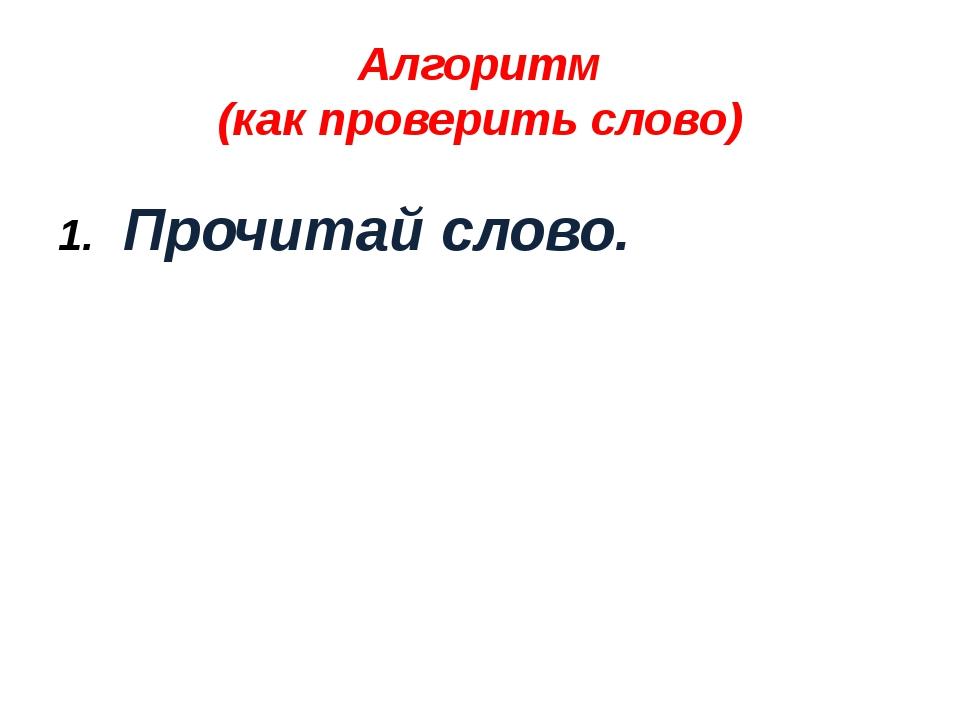 Алгоритм (как проверить слово) Прочитай слово.