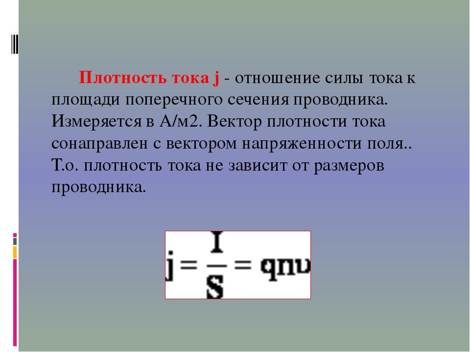 Плотность тока j - отношение силы тока к площади поперечного сечения проводн...