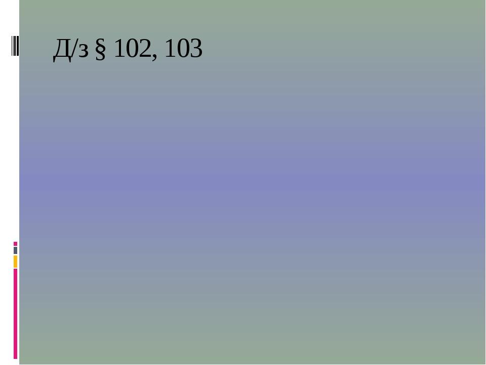 Д/з § 102, 103