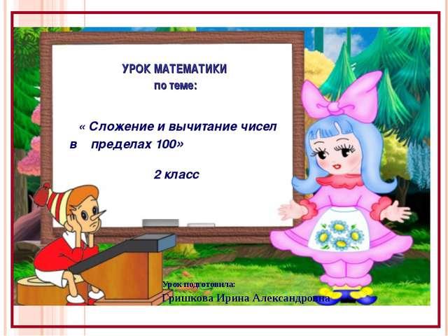 Урок подготовила: Гришкова Ирина Александровна УРОК МАТЕМАТИКИ по теме: « Сл...