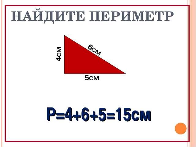 НАЙДИТЕ ПЕРИМЕТР 5см Р=4+6+5=15см 6см 4см