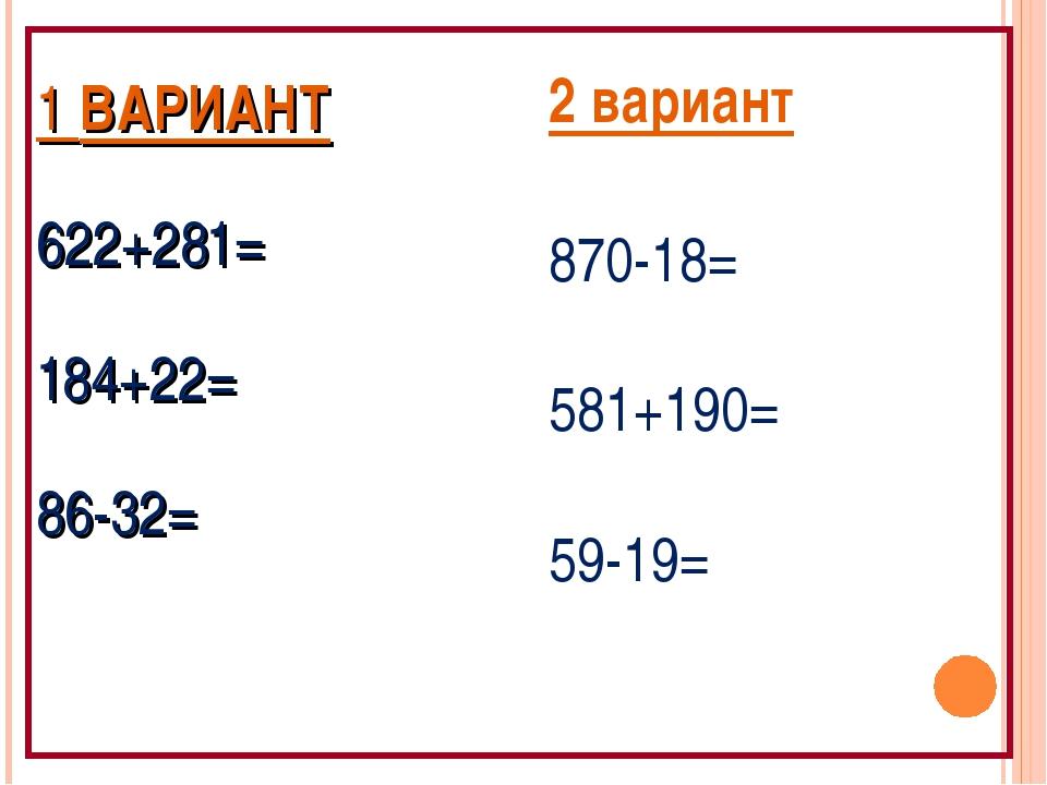 1 ВАРИАНТ 622+281= 184+22= 86-32= 2 вариант 870-18= 581+190= 59-19=
