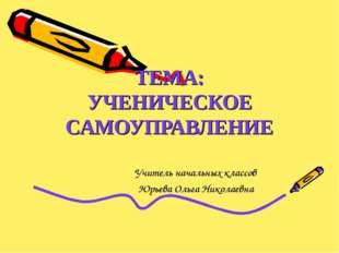 ТЕМА: УЧЕНИЧЕСКОЕ САМОУПРАВЛЕНИЕ Учитель начальных классов Юрьева Ольга Никол