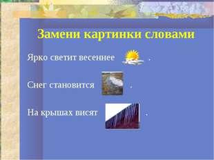 Замени картинки словами Ярко светит весеннее . Снег становится . На крышах ви