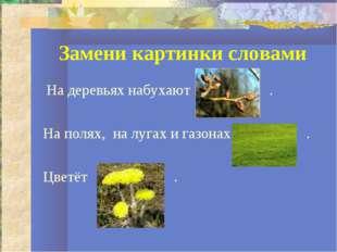 Замени картинки словами На деревьях набухают . На полях, на лугах и газонах .