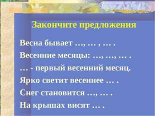 Закончите предложения Весна бывает …, … , … . Весенние месяцы: …, …, … . … -