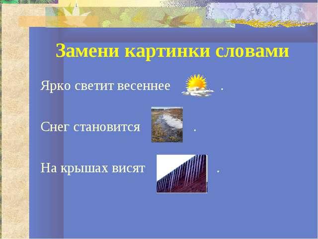 Замени картинки словами Ярко светит весеннее . Снег становится . На крышах ви...