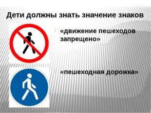 Дети должны знать значение знаков «движение пешеходов запрещено» «пешеходная