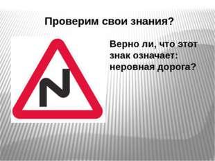 Проверим свои знания? Верно ли, что этот знак означает: неровная дорога?