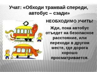 Учат: «Обходи трамвай спереди, автобус – сзади» НЕОБХОДИМО УЧИТЬ! Жди, пока а