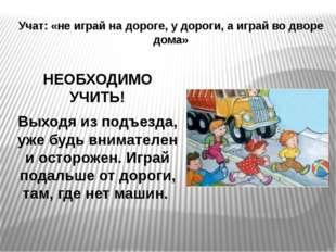 Учат: «не играй на дороге, у дороги, а играй во дворе дома» НЕОБХОДИМО УЧИТЬ!