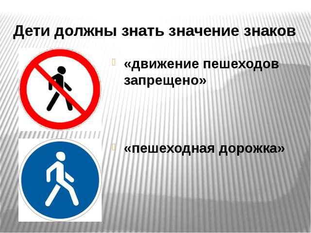 Дети должны знать значение знаков «движение пешеходов запрещено» «пешеходная...