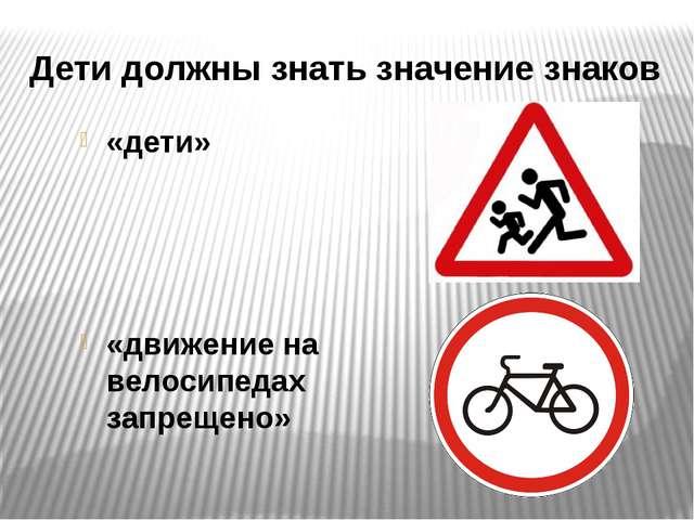 Дети должны знать значение знаков «дети» «движение на велосипедах запрещено»