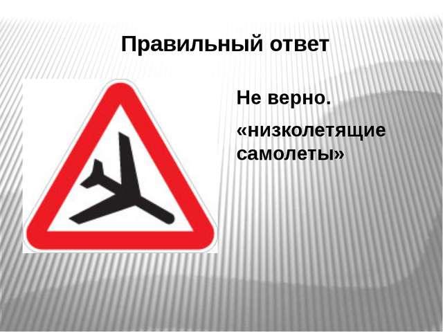 Правильный ответ Не верно. «низколетящие самолеты»