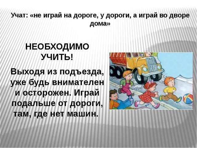 Учат: «не играй на дороге, у дороги, а играй во дворе дома» НЕОБХОДИМО УЧИТЬ!...