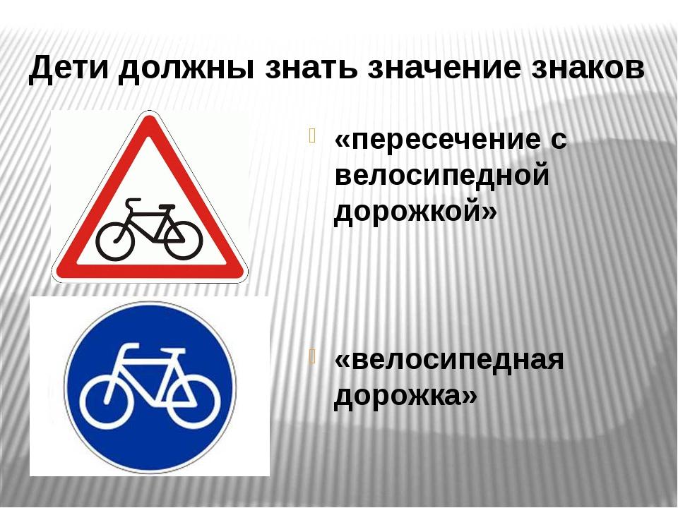 Дети должны знать значение знаков «пересечение с велосипедной дорожкой» «вело...