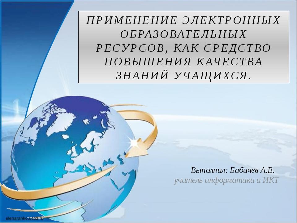Выполнил: Бабичев А.В. учитель информатики и ИКТ ПРИМЕНЕНИЕ ЭЛЕКТРОННЫХ ОБРА...