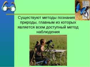Существуют методы познания природы, главным из которых является всем доступны