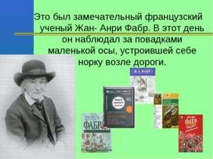 Это был замечательный французский ученый Жан- Анри Фабр. В этот день он наблю