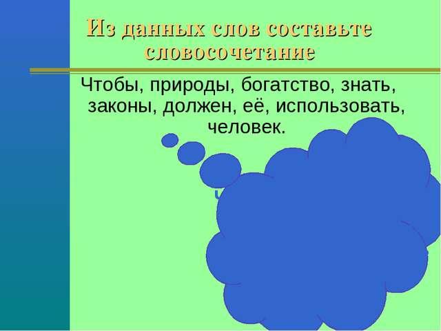 Из данных слов составьте словосочетание Чтобы использовать богатство природы,...