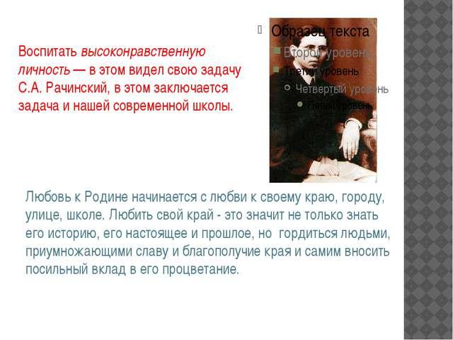 Воспитатьвысоконравственную личность— в этом видел свою задачу С.А. Рачинс...