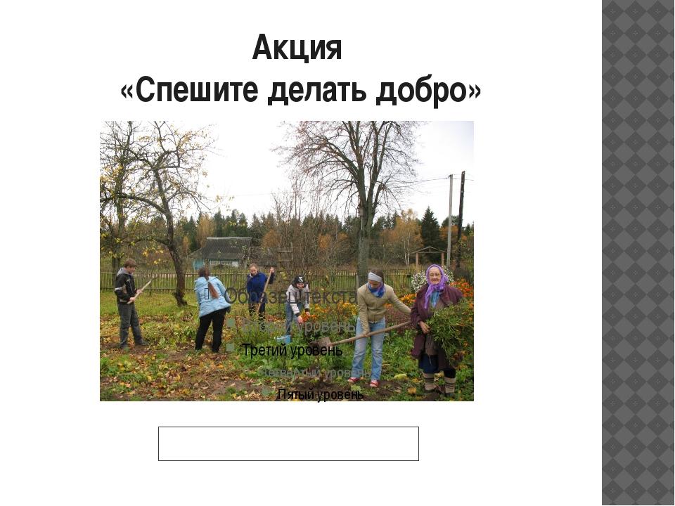 Акция «Спешите делать добро» Оказание помощи ветерану труда и труженику тыла...