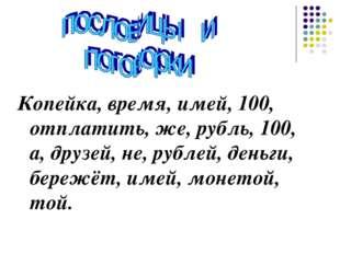 Копейка, время, имей, 100, отплатить, же, рубль, 100, а, друзей, не, рублей,