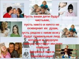 Пусть ваши дети будут чистыми, пусть никто и ничто не осквернит их души, пуст