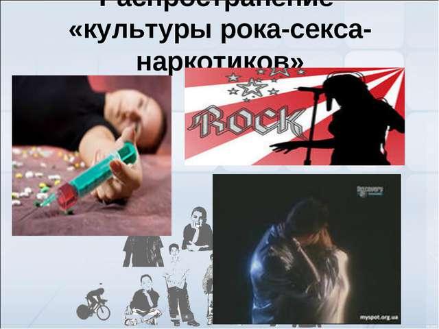 Распространение «культуры рока-секса-наркотиков»