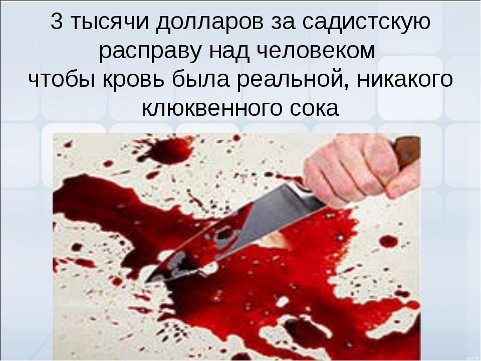 3 тысячи долларов за садистскую расправу над человеком чтобы кровь была реаль...