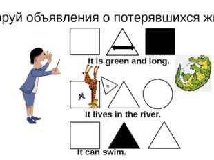 Расшифруй объявления о потерявшихся животных. s It is green and long. It live