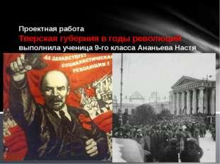 Проектная работа Тверская губерния в годы революций выполнила ученица 9-го к