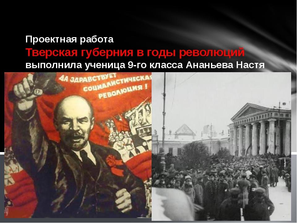 Проектная работа Тверская губерния в годы революций выполнила ученица 9-го к...