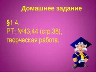 Домашнее задание §1.4, РТ: №43,44 (стр.38), творческая работа.