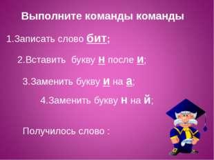 1.Записать слово бит; 2.Вставить букву н после и; 3.Заменить букву и на а; 4.