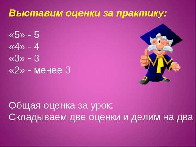 «5» - 5 «4» - 4 «3» - 3 «2» - менее 3 Общая оценка за урок: Складываем две оц...