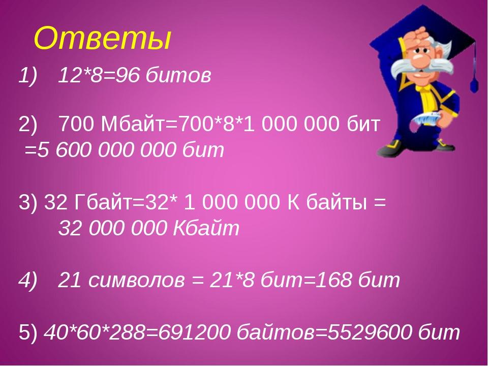 Ответы 12*8=96 битов 700 Мбайт=700*8*1 000 000 бит =5 600 000000 бит 3) 32 Г...
