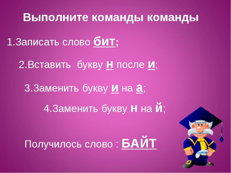 1.Записать слово бит; 2.Вставить букву н после и; 3.Заменить букву и на а; 4....