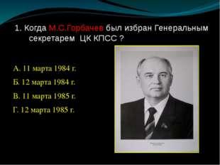 1. Когда М.С.Горбачев был избран Генеральным секретарем ЦК КПСС ? А. 11 марта