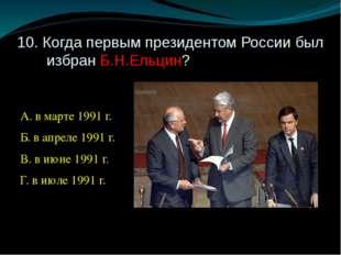 10. Когда первым президентом России был избран Б.Н.Ельцин? А. в марте 1991 г.