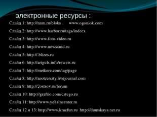 электронные ресурсы : Слайд 1: http://nnm.ru/bloks . www.ogoniok.com Слайд 2