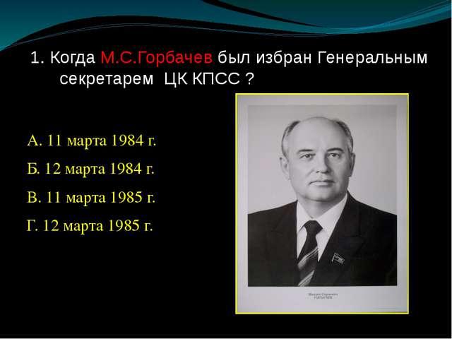 1. Когда М.С.Горбачев был избран Генеральным секретарем ЦК КПСС ? А. 11 марта...