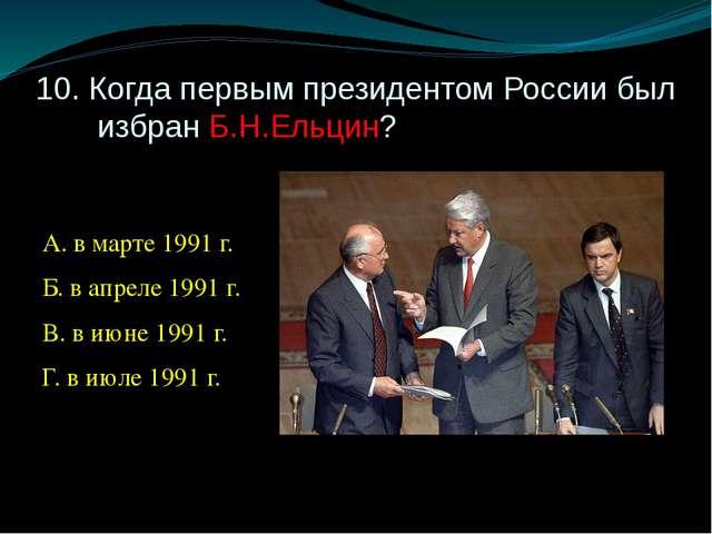 10. Когда первым президентом России был избран Б.Н.Ельцин? А. в марте 1991 г....