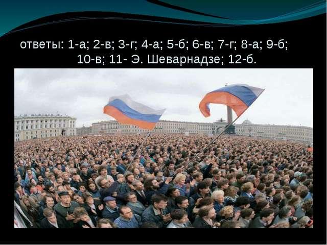 ответы: 1-а; 2-в; 3-г; 4-а; 5-б; 6-в; 7-г; 8-а; 9-б; 10-в; 11- Э. Шеварнадзе...